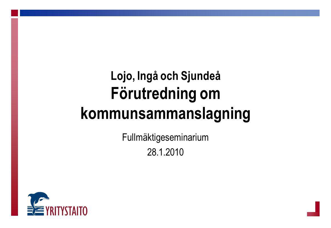 Lojo, Ingå och Sjundeå Förutredning om kommunsammanslagning Fullmäktigeseminarium 28.1.2010