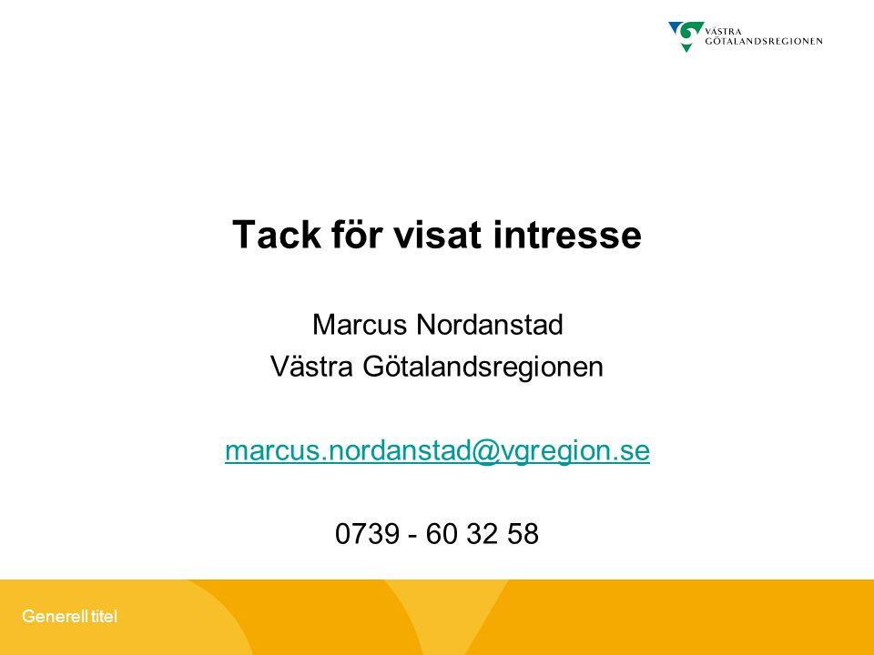 Generell titel Tack för visat intresse Marcus Nordanstad Västra Götalandsregionen marcus.nordanstad@vgregion.se 0739 - 60 32 58