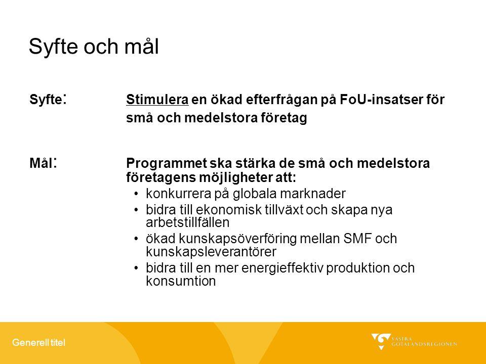 Generell titel Syfte och mål Syfte : Stimulera en ökad efterfrågan på FoU-insatser för små och medelstora företag Mål : Programmet ska stärka de små och medelstora företagens möjligheter att: konkurrera på globala marknader bidra till ekonomisk tillväxt och skapa nya arbetstillfällen ökad kunskapsöverföring mellan SMF och kunskapsleverantörer bidra till en mer energieffektiv produktion och konsumtion