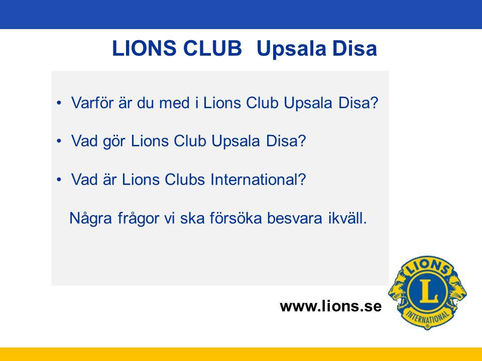 www.lions.se LIONS CLUB Upsala Disa Varför är du med i Lions Club Upsala Disa? Vad gör Lions Club Upsala Disa? Vad är Lions Clubs International? Några