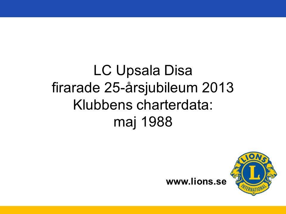 www.lions.se LC Upsala Disa firarade 25-årsjubileum 2013 Klubbens charterdata: maj 1988