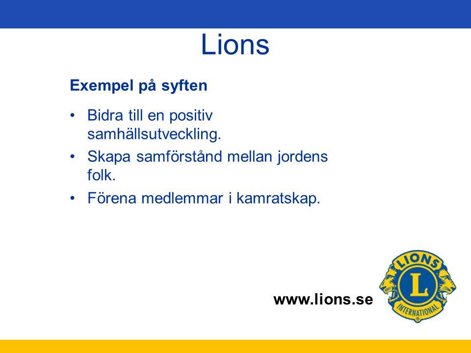 www.lions.se Lions Exempel på syften Bidra till en positiv samhällsutveckling. Skapa samförstånd mellan jordens folk. Förena medlemmar i kamratskap.
