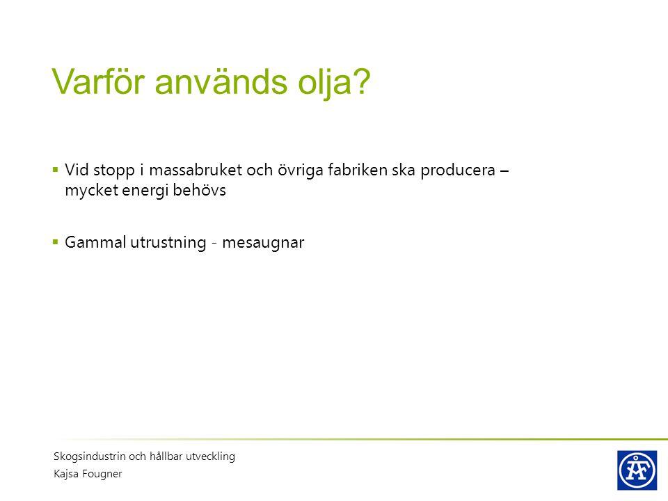 Varför används olja?  Vid stopp i massabruket och övriga fabriken ska producera – mycket energi behövs  Gammal utrustning - mesaugnar Skogsindustrin