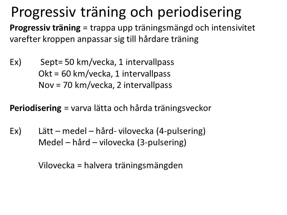 Progressiv träning och periodisering Progressiv träning = trappa upp träningsmängd och intensivitet varefter kroppen anpassar sig till hårdare träning Ex) Sept= 50 km/vecka, 1 intervallpass Okt = 60 km/vecka, 1 intervallpass Nov = 70 km/vecka, 2 intervallpass Periodisering = varva lätta och hårda träningsveckor Ex)Lätt – medel – hård- vilovecka (4-pulsering) Medel – hård – vilovecka (3-pulsering) Vilovecka = halvera träningsmängden