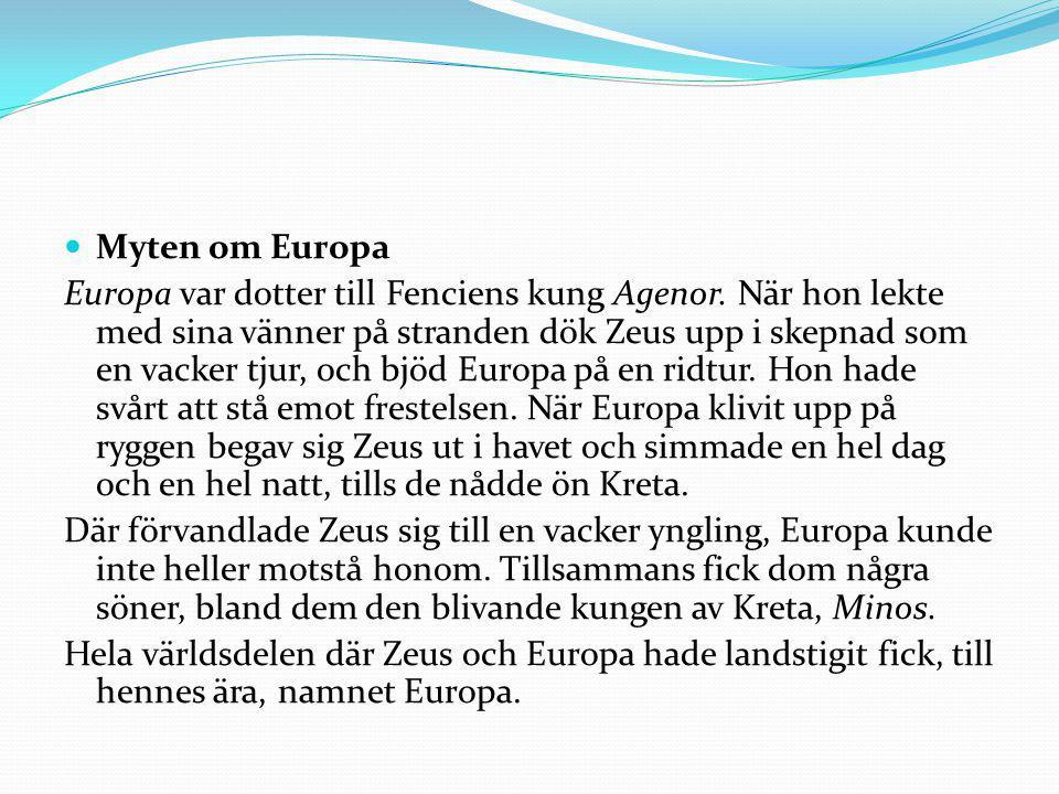 Myten om Europa Europa var dotter till Fenciens kung Agenor. När hon lekte med sina vänner på stranden dök Zeus upp i skepnad som en vacker tjur, och