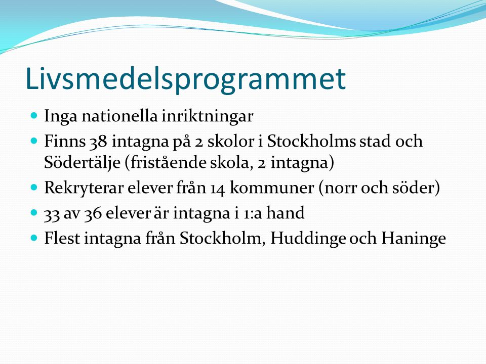 Livsmedelsprogrammet Inga nationella inriktningar Finns 38 intagna på 2 skolor i Stockholms stad och Södertälje (fristående skola, 2 intagna) Rekryterar elever från 14 kommuner (norr och söder) 33 av 36 elever är intagna i 1:a hand Flest intagna från Stockholm, Huddinge och Haninge