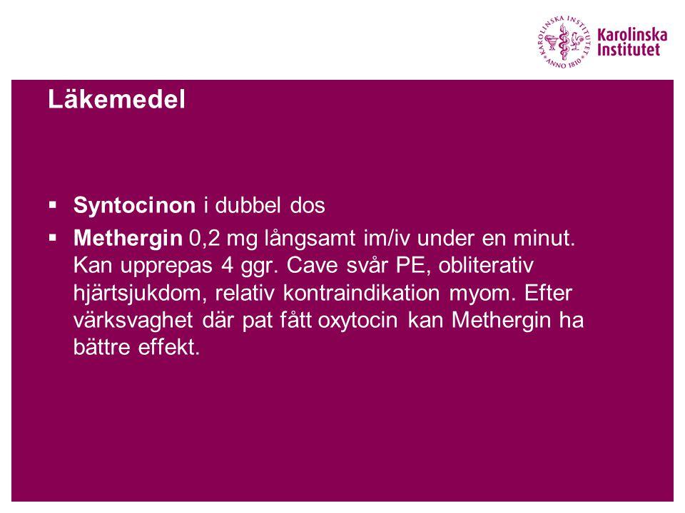 Läkemedel  Syntocinon i dubbel dos  Methergin 0,2 mg långsamt im/iv under en minut. Kan upprepas 4 ggr. Cave svår PE, obliterativ hjärtsjukdom, rela