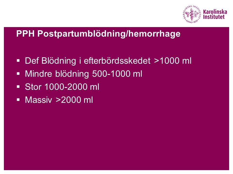 PPH Postpartumblödning/hemorrhage  Def Blödning i efterbördsskedet >1000 ml  Mindre blödning 500-1000 ml  Stor 1000-2000 ml  Massiv >2000 ml