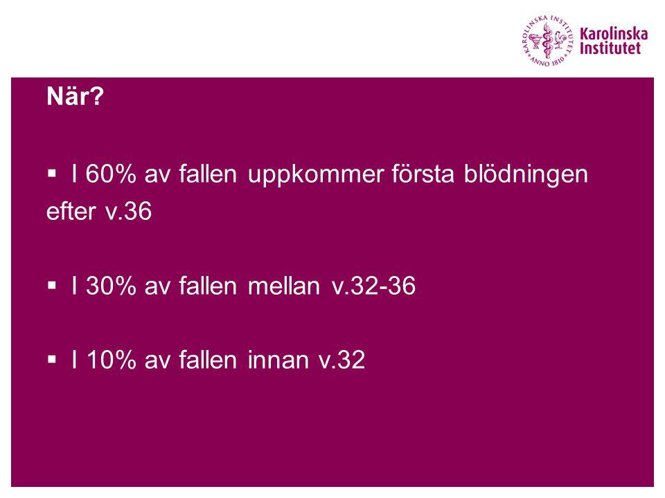 När?  I 60% av fallen uppkommer första blödningen efter v.36  I 30% av fallen mellan v.32-36  I 10% av fallen innan v.32