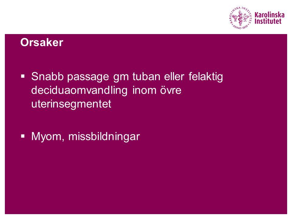 Orsaker  Snabb passage gm tuban eller felaktig deciduaomvandling inom övre uterinsegmentet  Myom, missbildningar