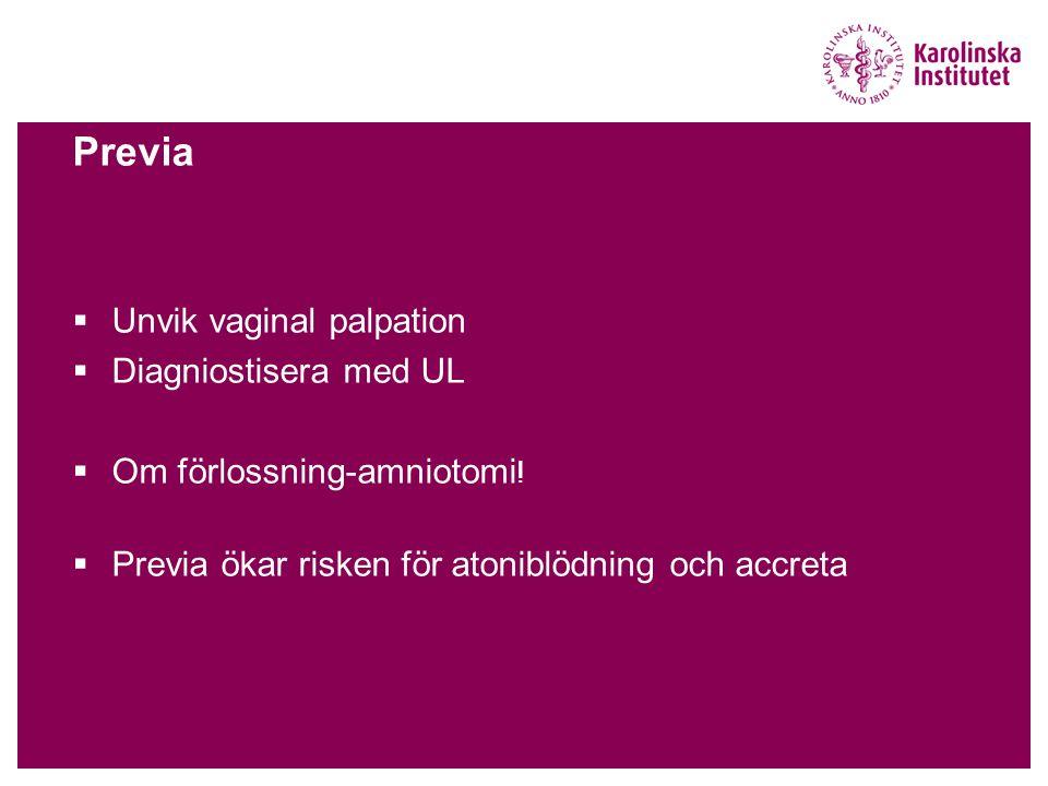 Previa  Unvik vaginal palpation  Diagniostisera med UL  Om förlossning-amniotomi !  Previa ökar risken för atoniblödning och accreta