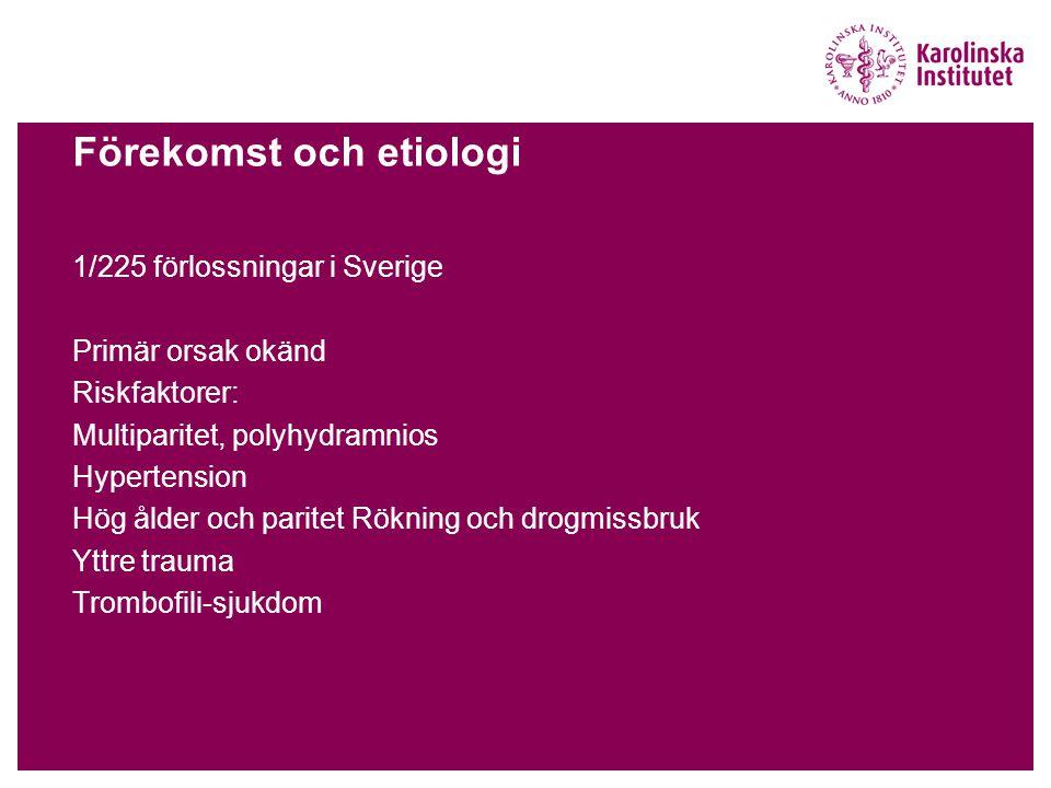 Förekomst och etiologi 1/225 förlossningar i Sverige Primär orsak okänd Riskfaktorer: Multiparitet, polyhydramnios Hypertension Hög ålder och paritet Rökning och drogmissbruk Yttre trauma Trombofili-sjukdom
