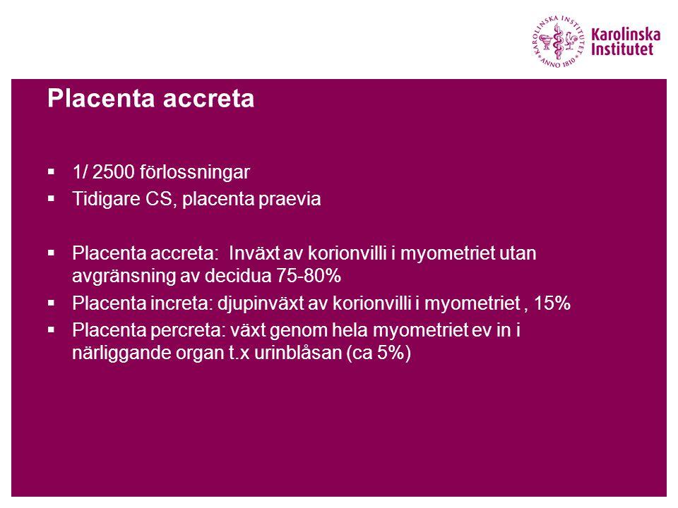 Placenta accreta  1/ 2500 förlossningar  Tidigare CS, placenta praevia  Placenta accreta: Inväxt av korionvilli i myometriet utan avgränsning av decidua 75-80%  Placenta increta: djupinväxt av korionvilli i myometriet, 15%  Placenta percreta: växt genom hela myometriet ev in i närliggande organ t.x urinblåsan (ca 5%)