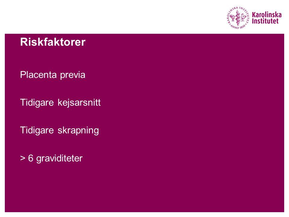 Riskfaktorer Placenta previa Tidigare kejsarsnitt Tidigare skrapning > 6 graviditeter