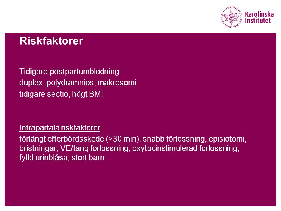 Riskfaktorer Tidigare postpartumblödning duplex, polydramnios, makrosomi tidigare sectio, högt BMI Intrapartala riskfaktorer förlängt efterbördsskede (>30 min), snabb förlossning, episiotomi, bristningar, VE/tång förlossning, oxytocinstimulerad förlossning, fylld urinblåsa, stort barn