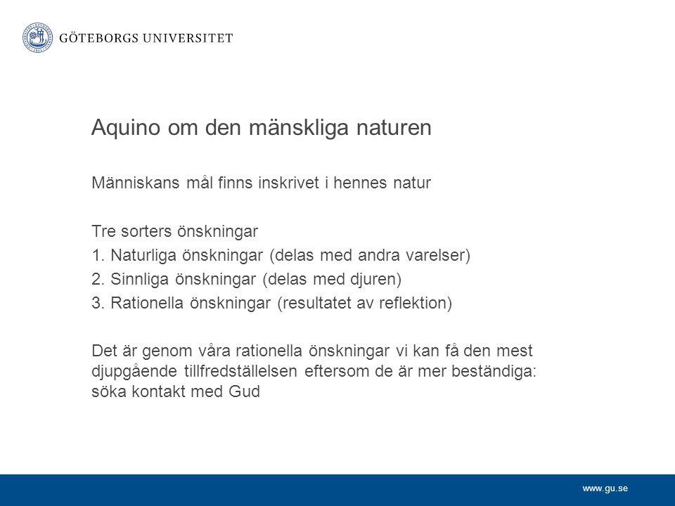 www.gu.se Aquino om den mänskliga naturen Människans mål finns inskrivet i hennes natur Tre sorters önskningar 1. Naturliga önskningar (delas med andr