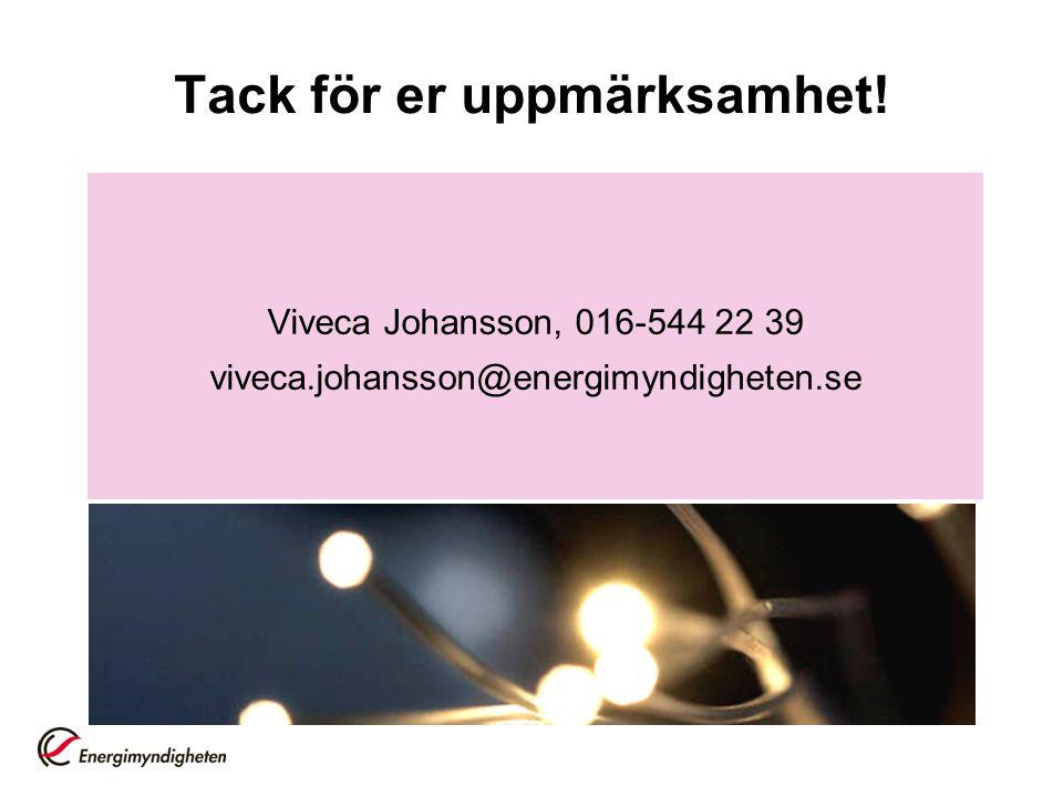 Tack för er uppmärksamhet! Viveca Johansson, 016-544 22 39 viveca.johansson@energimyndigheten.se