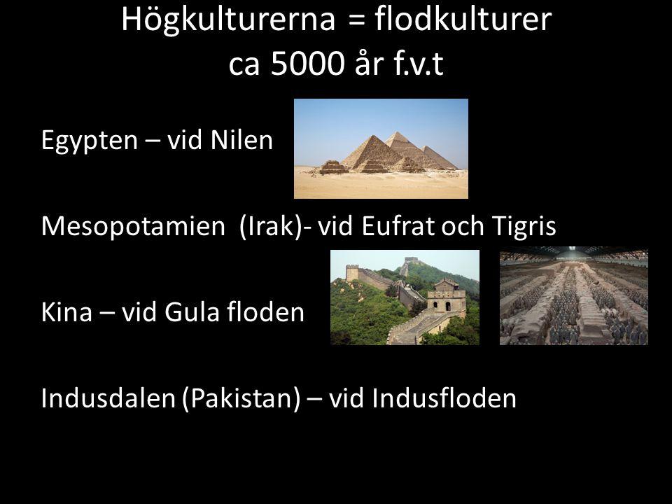 Högkulturerna = flodkulturer ca 5000 år f.v.t Egypten – vid Nilen Mesopotamien (Irak)- vid Eufrat och Tigris Kina – vid Gula floden Indusdalen (Pakist