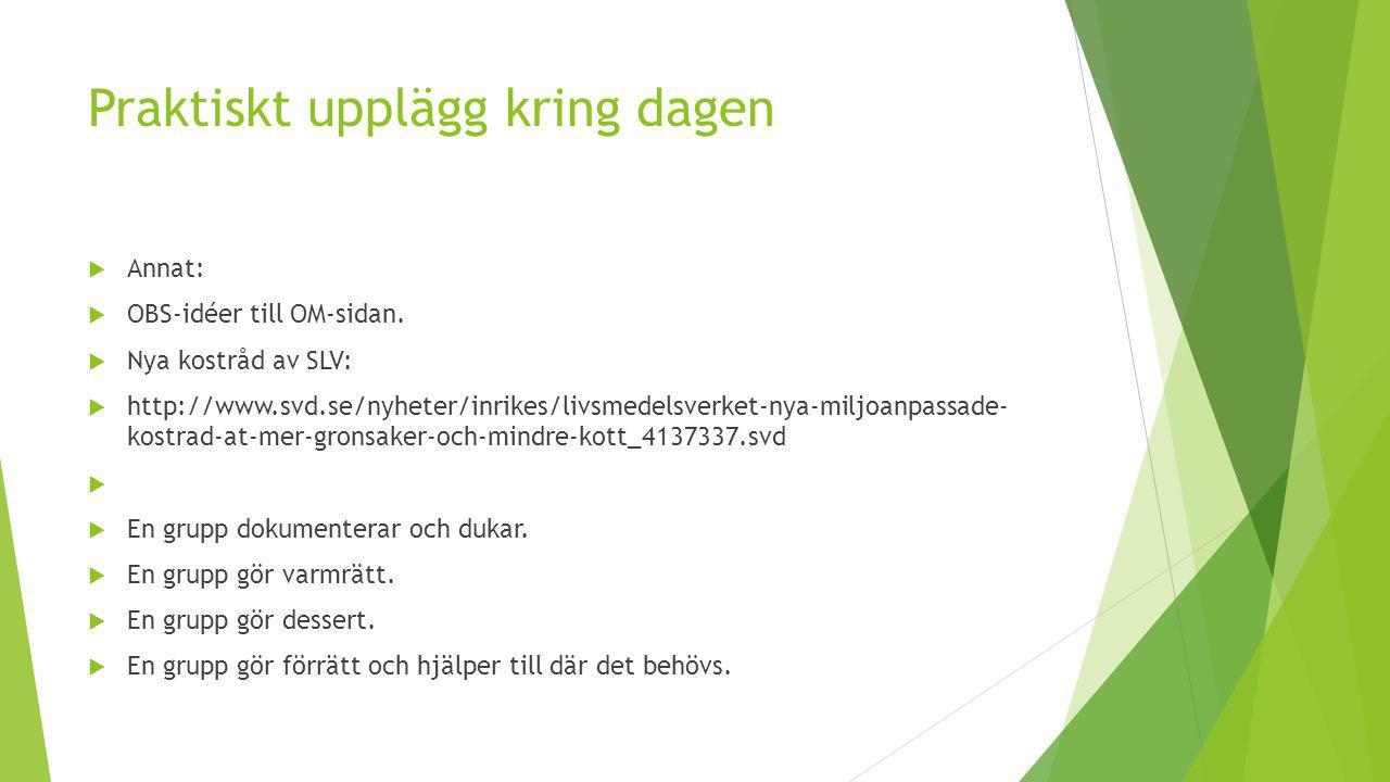 Praktiskt upplägg kring dagen  Annat:  OBS-idéer till OM-sidan.  Nya kostråd av SLV:  http://www.svd.se/nyheter/inrikes/livsmedelsverket-nya-miljo