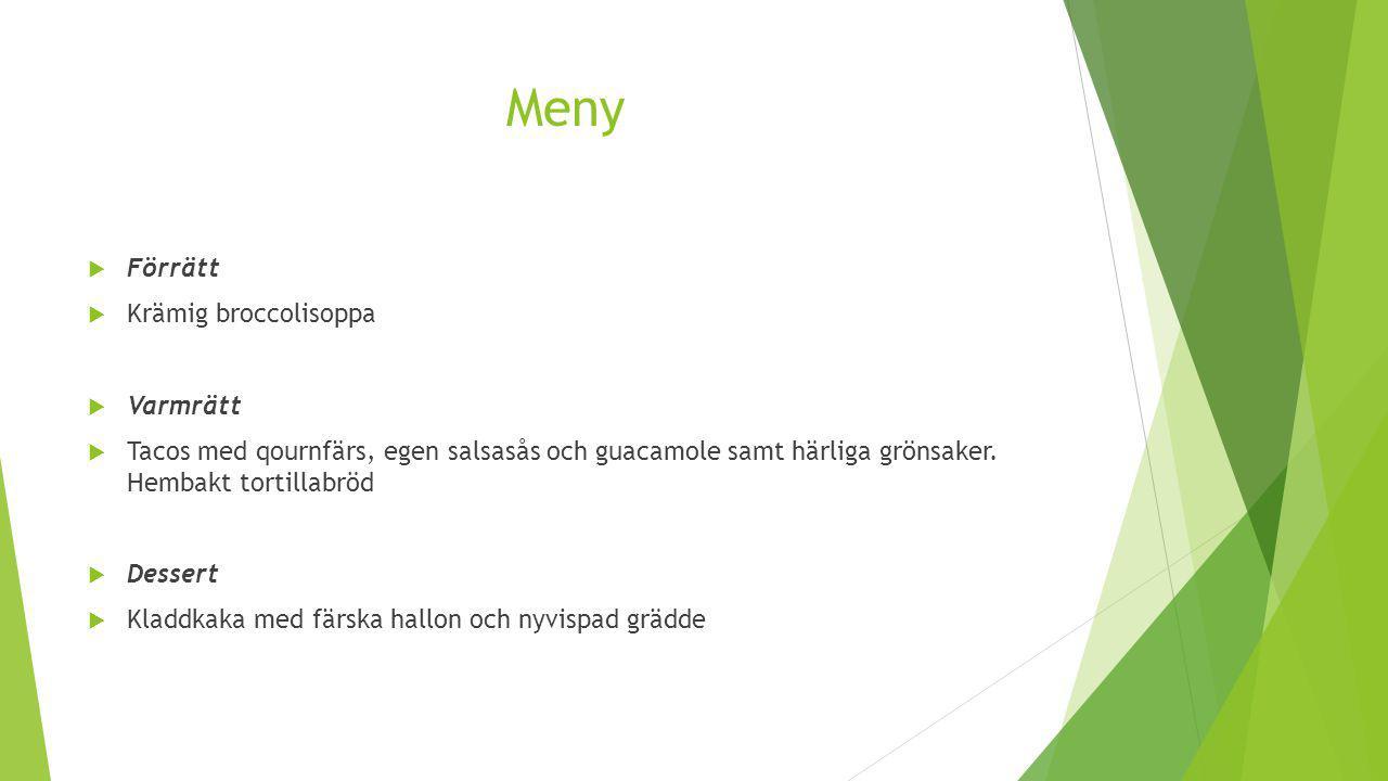 Meny  Förrätt  Krämig broccolisoppa  Varmrätt  Tacos med qournfärs, egen salsasås och guacamole samt härliga grönsaker. Hembakt tortillabröd  Des