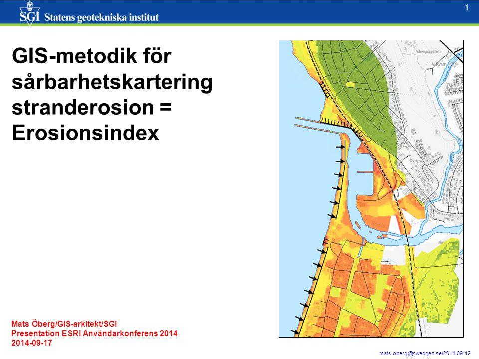 1 1 mats.oberg@swedgeo.se/2014-09-12 GIS-metodik för sårbarhetskartering stranderosion = Erosionsindex Mats Öberg/GIS-arkitekt/SGI Presentation ESRI Användarkonferens 2014 2014-09-17