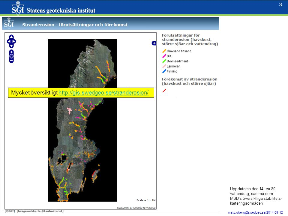3 3 mats.oberg@swedgeo.se/2014-09-12 Mycket översiktligt http://gis.swedgeo.se/stranderosion/http://gis.swedgeo.se/stranderosion/ Uppdateras dec 14, ca 80 vattendrag, samma som MSB's översiktliga stabilitets- karteringsområden