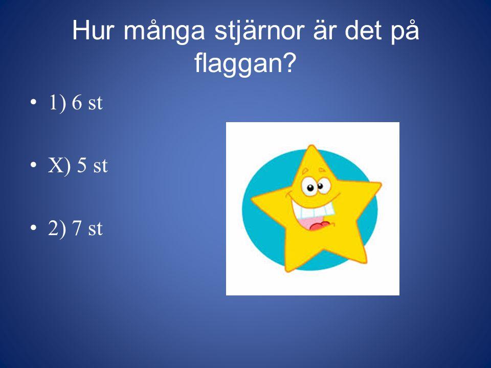 Hur många stjärnor är det på flaggan? 1) 6 st X) 5 st 2) 7 st
