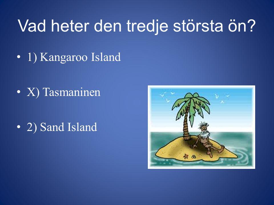 Vad heter den tredje största ön? 1) Kangaroo Island X) Tasmaninen 2) Sand Island