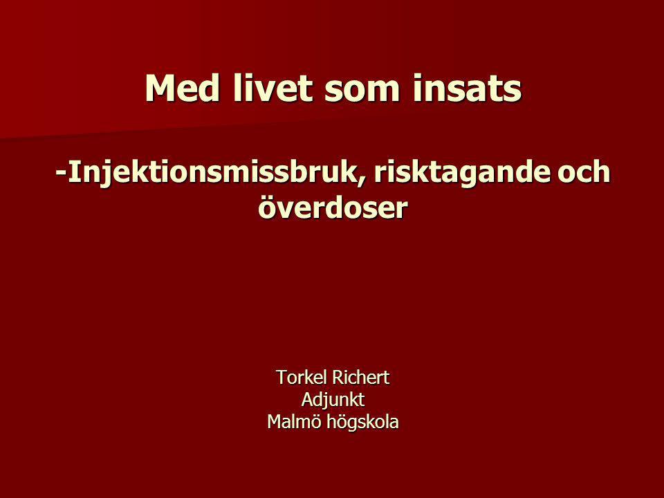 Med livet som insats -Injektionsmissbruk, risktagande och överdoser Torkel Richert Adjunkt Malmö högskola