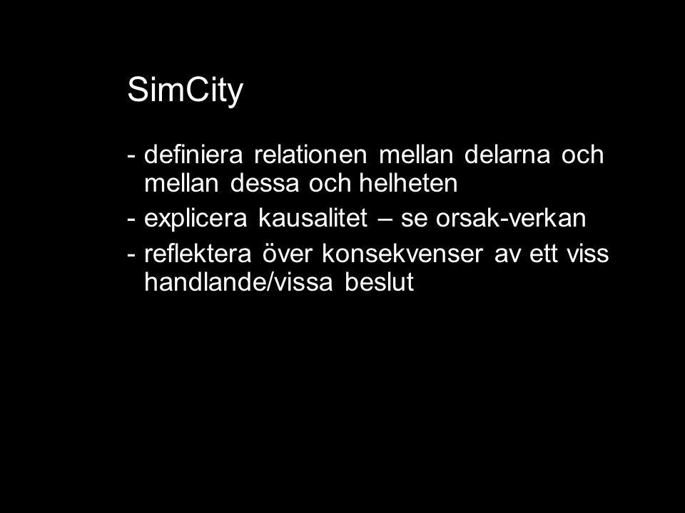 SimCity ko -mplexa samband -definiera relationen mellan delarna och mellan dessa och helheten -explicera kausalitet – se orsak-verkan -reflektera över konsekvenser av ett viss handlande/vissa beslut