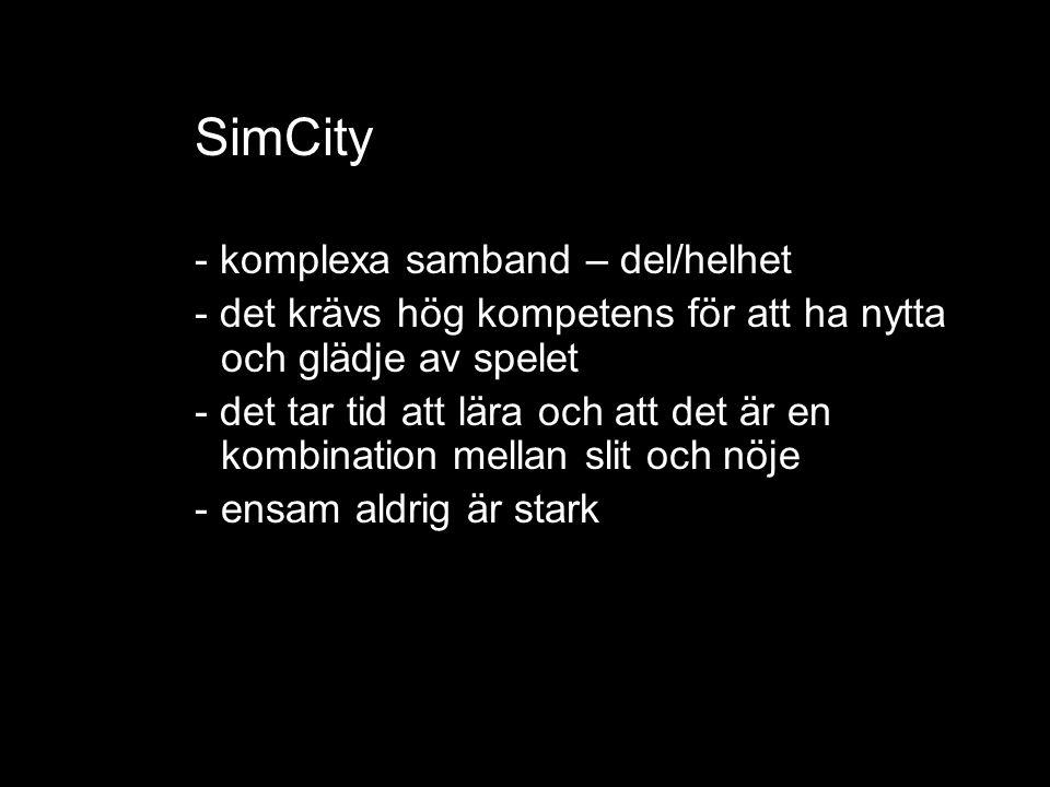SimCity - komplexa samband – del/helhet - det krävs hög kompetens för att ha nytta och glädje av spelet - det tar tid att lära och att det är en kombination mellan slit och nöje -ensam aldrig är stark med risktagande att ga