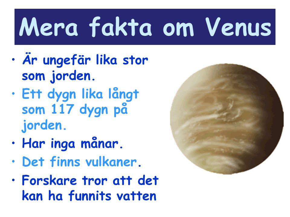 Mera fakta om Venus Är ungefär lika stor som jorden. Ett dygn lika långt som 117 dygn på jorden. Har inga månar. Det finns vulkaner. Forskare tror att