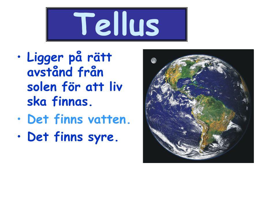 Tellus Ligger på rätt avstånd från solen för att liv ska finnas. Det finns vatten. Det finns syre.