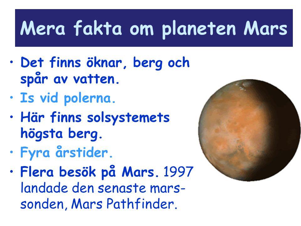 Mera fakta om planeten Mars Det finns öknar, berg och spår av vatten. Is vid polerna. Här finns solsystemets högsta berg. Fyra årstider. Flera besök p