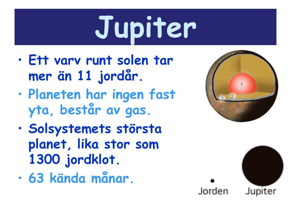 Jupiter Ett varv runt solen tar mer än 11 jordår. Planeten har ingen fast yta, består av gas. Solsystemets största planet, lika stor som 1300 jordklot