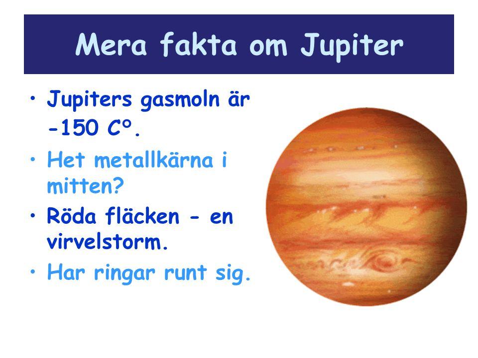 Mera fakta om Jupiter Jupiters gasmoln är -150 C°. Het metallkärna i mitten? Röda fläcken - en virvelstorm. Har ringar runt sig.