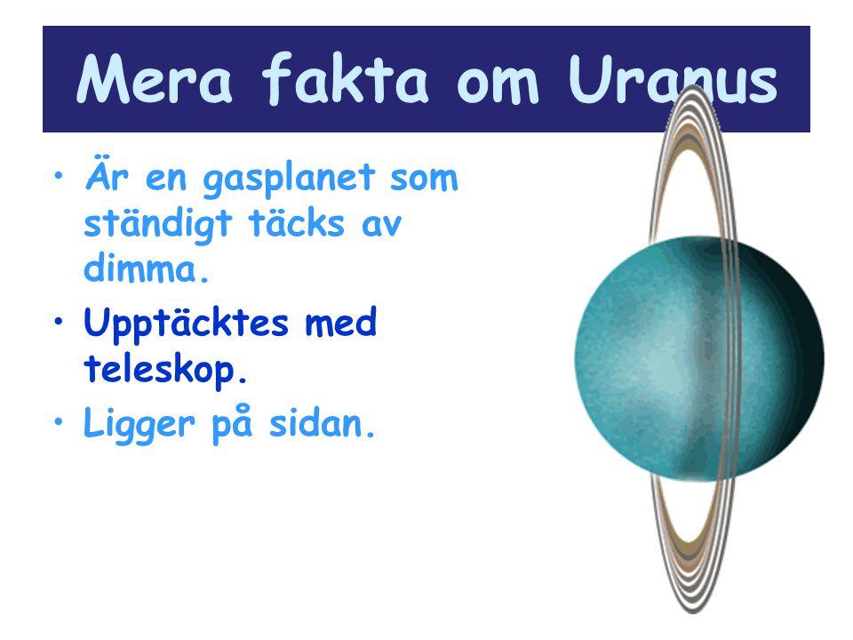 Mera fakta om Uranus Är en gasplanet som ständigt täcks av dimma. Upptäcktes med teleskop. Ligger på sidan.