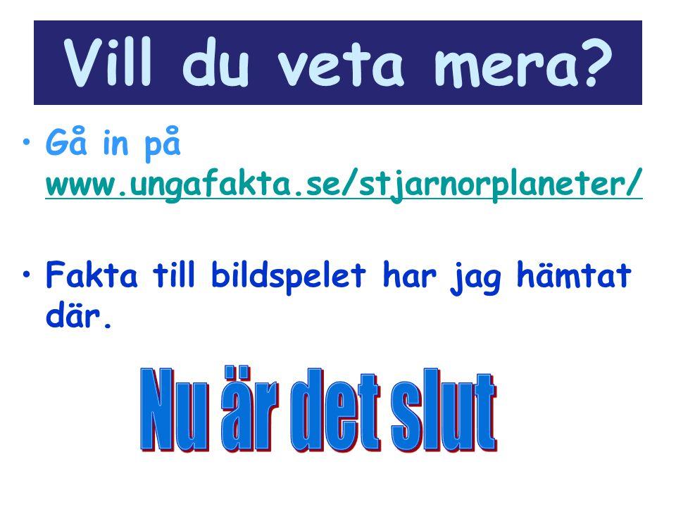 Vill du veta mera? Gå in på www.ungafakta.se/stjarnorplaneter/ Fakta till bildspelet har jag hämtat där.