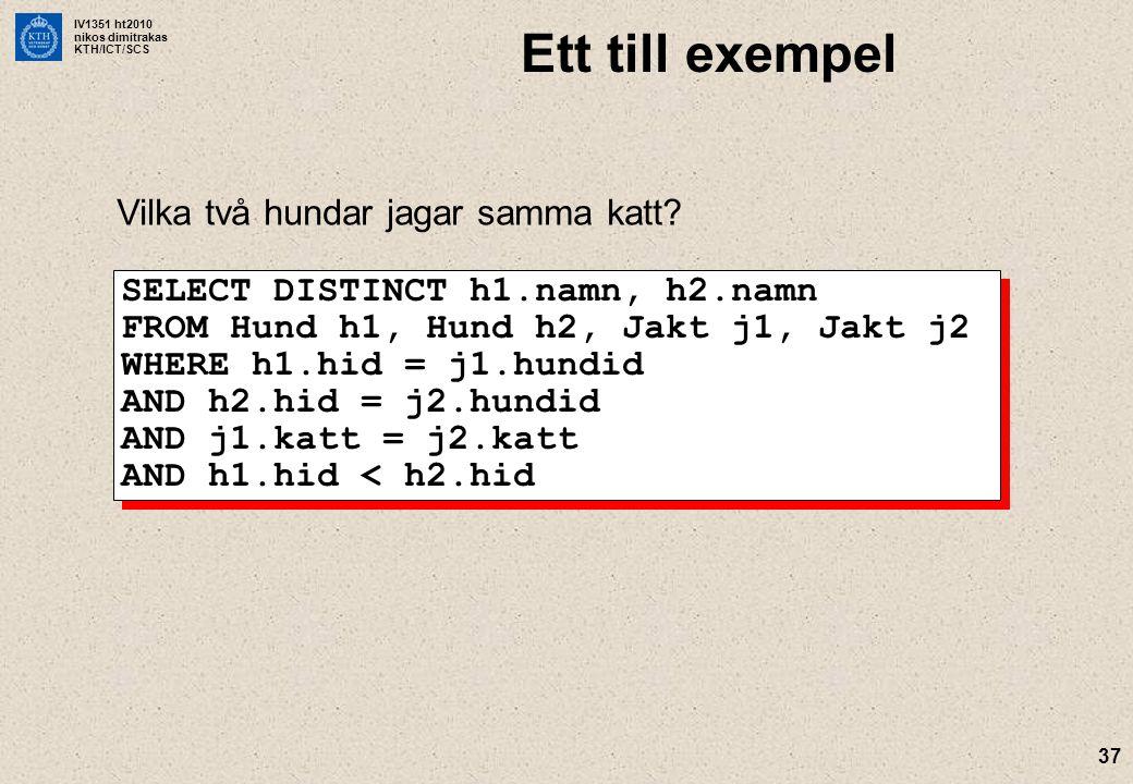 IV1351 ht2010 nikos dimitrakas KTH/ICT/SCS 37 Ett till exempel Vilka två hundar jagar samma katt? SELECT DISTINCT h1.namn, h2.namn FROM Hund h1, Hund