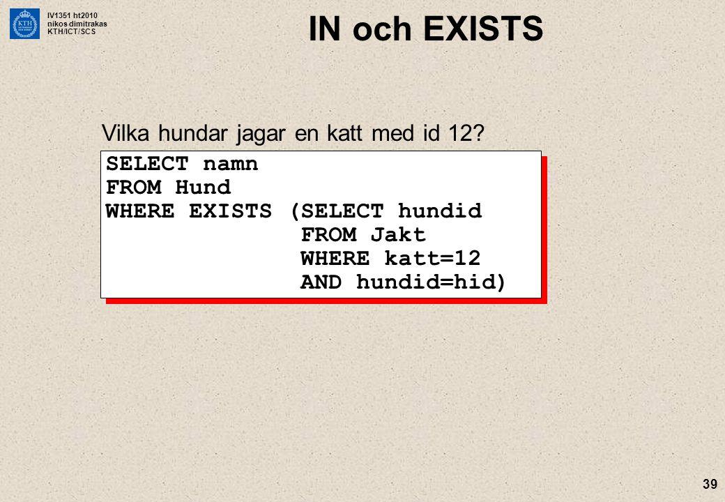 IV1351 ht2010 nikos dimitrakas KTH/ICT/SCS 39 IN och EXISTS Vilka hundar jagar en katt med id 12? SELECT namn FROM Hund WHERE EXISTS (SELECT hundid FR