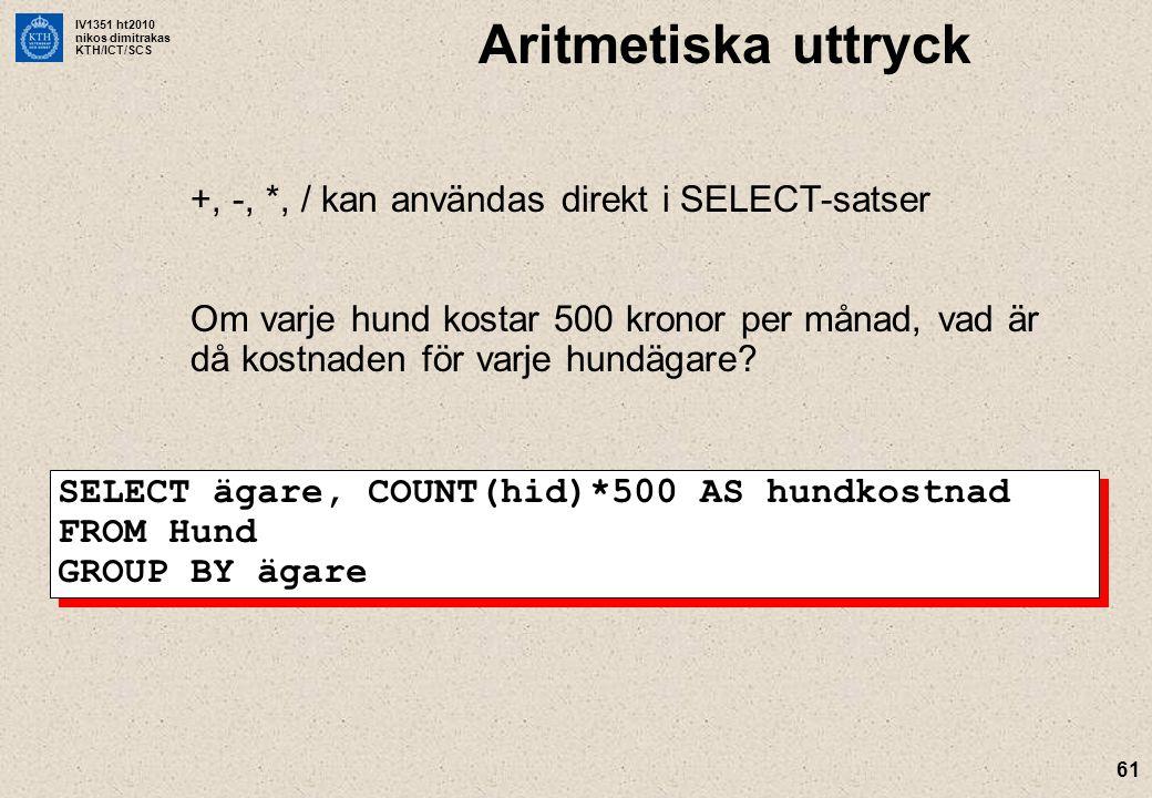 IV1351 ht2010 nikos dimitrakas KTH/ICT/SCS 61 Aritmetiska uttryck +, -, *, / kan användas direkt i SELECT-satser Om varje hund kostar 500 kronor per månad, vad är då kostnaden för varje hundägare.