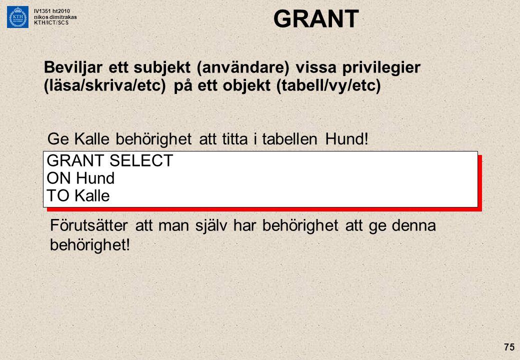 IV1351 ht2010 nikos dimitrakas KTH/ICT/SCS GRANT Beviljar ett subjekt (användare) vissa privilegier (läsa/skriva/etc) på ett objekt (tabell/vy/etc) 75 GRANT SELECT ON Hund TO Kalle Ge Kalle behörighet att titta i tabellen Hund.