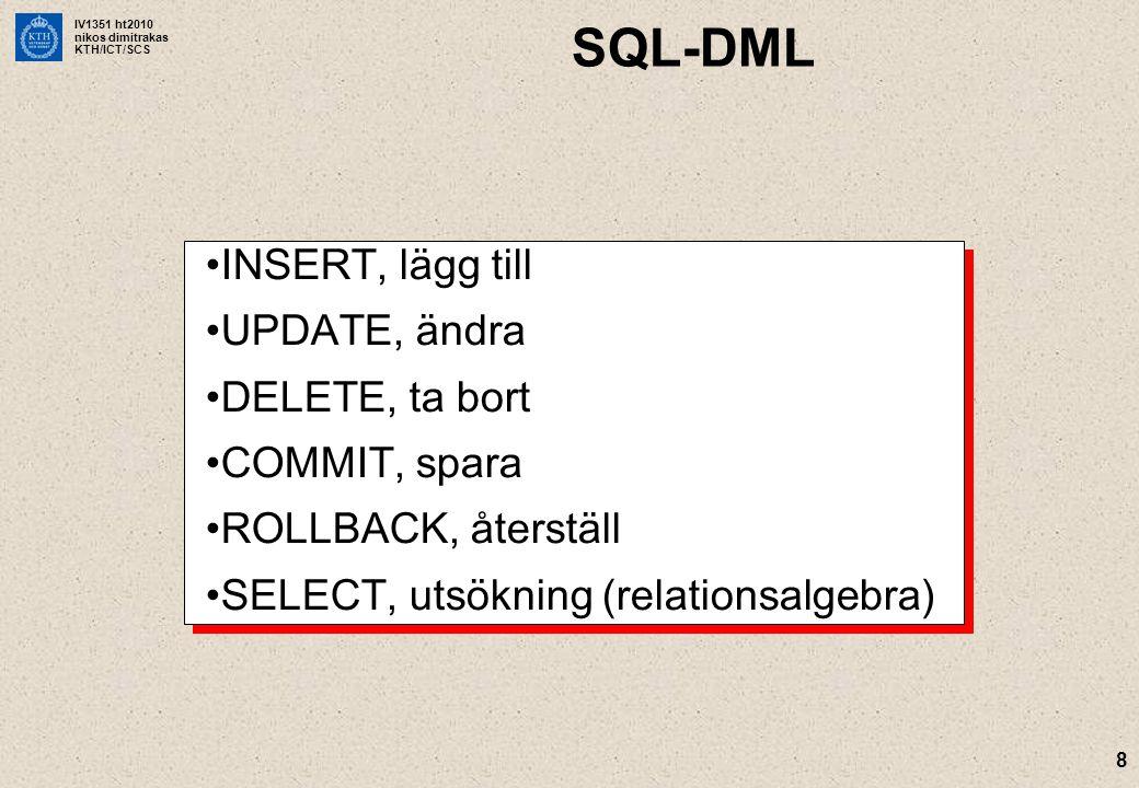 IV1351 ht2010 nikos dimitrakas KTH/ICT/SCS 8 SQL-DML INSERT, lägg till UPDATE, ändra DELETE, ta bort COMMIT, spara ROLLBACK, återställ SELECT, utsökning (relationsalgebra) INSERT, lägg till UPDATE, ändra DELETE, ta bort COMMIT, spara ROLLBACK, återställ SELECT, utsökning (relationsalgebra)
