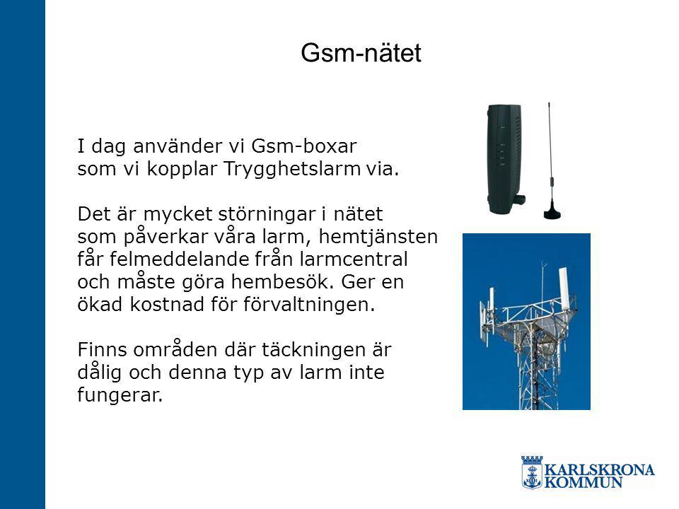 Gsm-nätet I dag använder vi Gsm-boxar som vi kopplar Trygghetslarm via. Det är mycket störningar i nätet som påverkar våra larm, hemtjänsten får felme