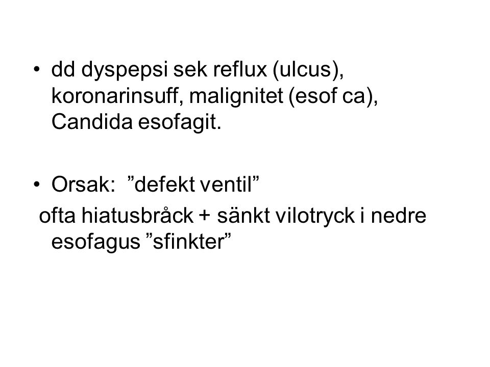 """dd dyspepsi sek reflux (ulcus), koronarinsuff, malignitet (esof ca), Candida esofagit. Orsak: """"defekt ventil"""" ofta hiatusbråck + sänkt vilotryck i ned"""