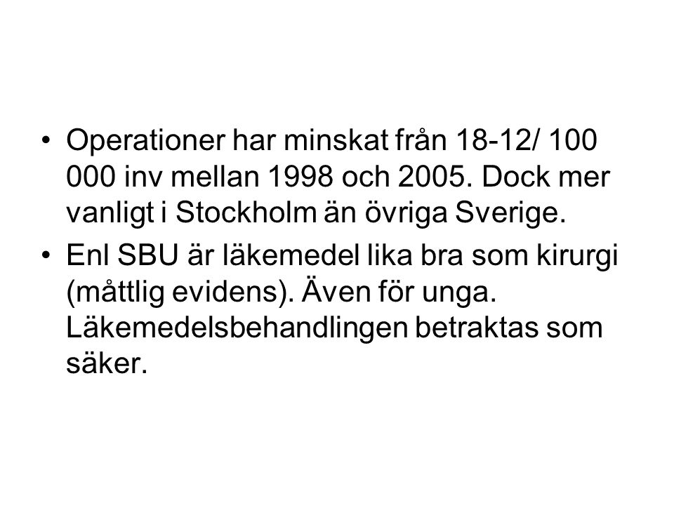 Operationer har minskat från 18-12/ 100 000 inv mellan 1998 och 2005. Dock mer vanligt i Stockholm än övriga Sverige. Enl SBU är läkemedel lika bra so