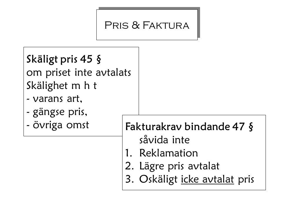 Pris & Faktura Skäligt pris 45 § om priset inte avtalats Skälighet m h t - varans art, - gängse pris, - övriga omst Fakturakrav bindande 47 § såvida i