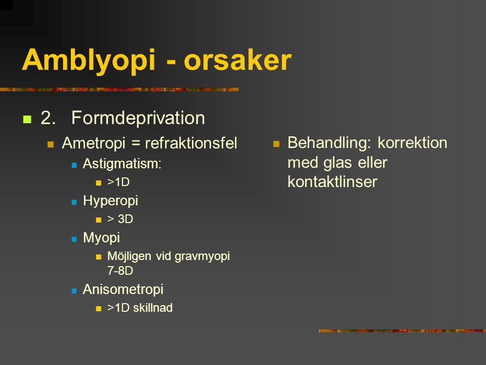 Amblyopi - orsaker 2.Formdeprivation Ametropi = refraktionsfel Astigmatism: >1D Hyperopi > 3D Myopi Möjligen vid gravmyopi 7-8D Anisometropi >1D skill