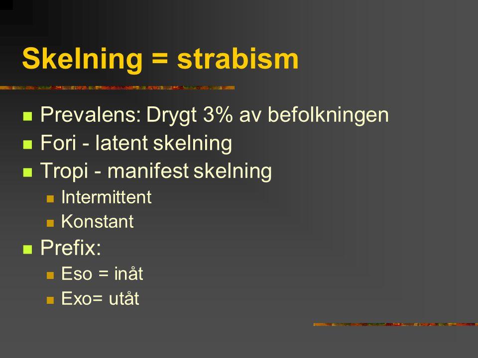 Skelning = strabism Prevalens: Drygt 3% av befolkningen Fori - latent skelning Tropi - manifest skelning Intermittent Konstant Prefix: Eso = inåt Exo=