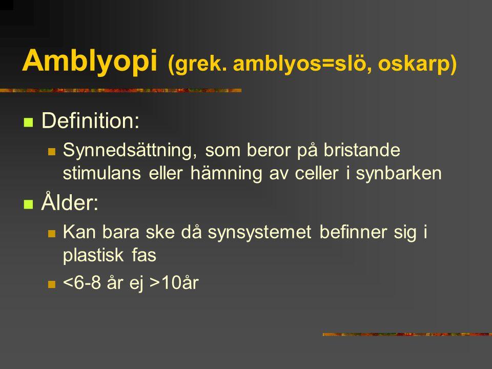 Amblyopi (grek. amblyos=slö, oskarp) Definition: Synnedsättning, som beror på bristande stimulans eller hämning av celler i synbarken Ålder: Kan bara